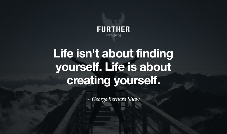 Life isn't about finding yourself. Life is about creating yourself. ~ George Bernard Shaw