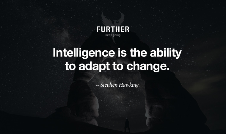 Intelligence is the ability to adapt to change. ~ Stephen Hawking