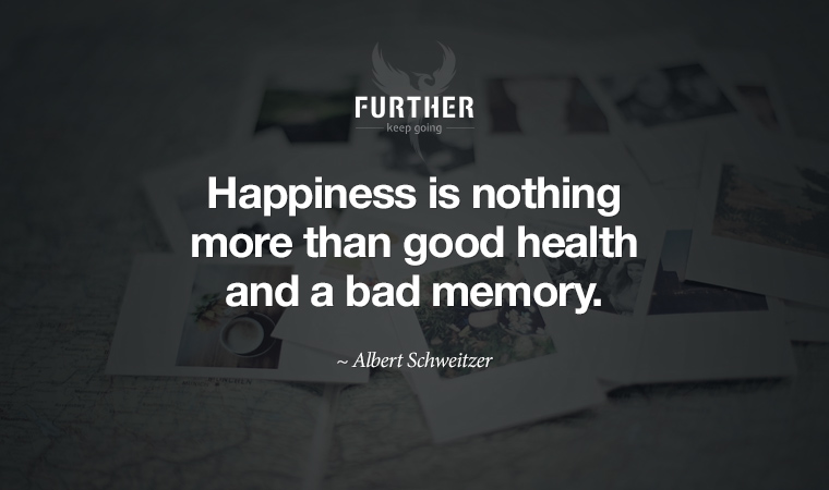 Happiness is nothing more than good health and a bad memory. ~ Albert Schweitzer