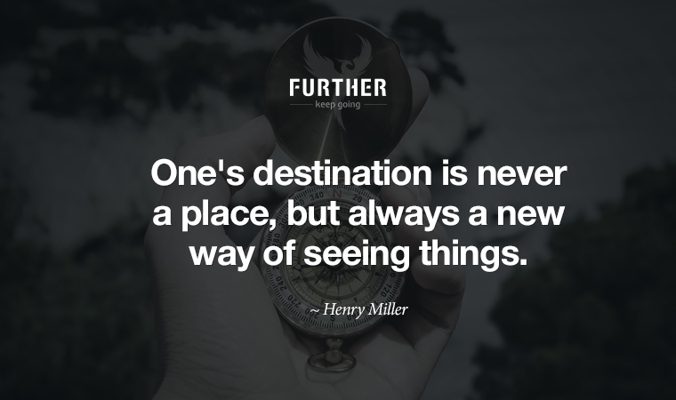 One's destination is never a place, but always a new way of seeing things. ~ Henry Miller