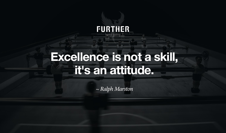 Excellence is not a skill, it's an attitude. ~ Ralph Marston
