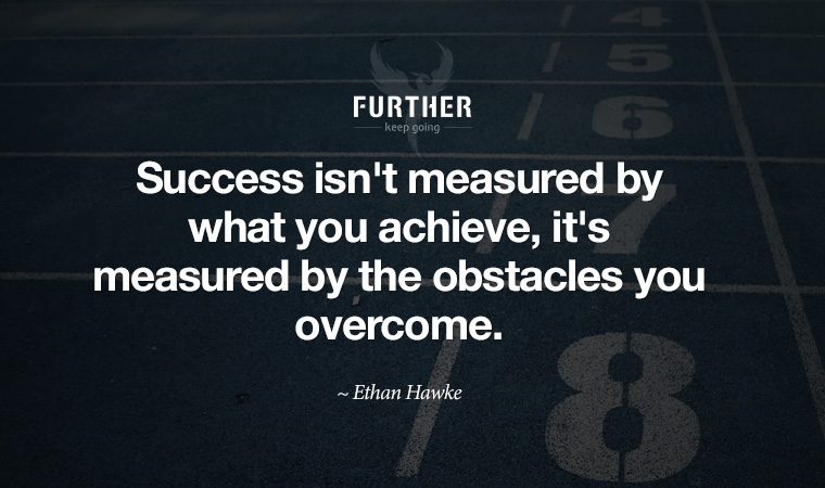 Success isn't measured by what you achieve, it's measured by the obstacles you overcome. ~ Ethan Hawke