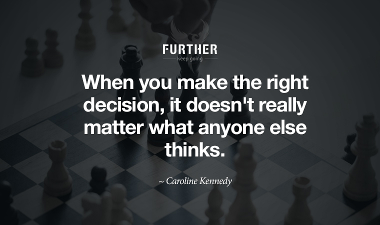 When you make the right decision, it doesn't really matter what anyone else thinks. ~ Caroline Kennedy