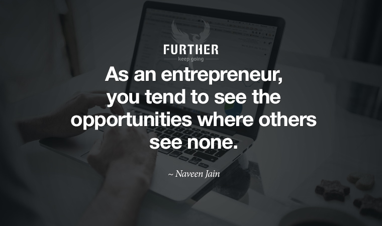 As an entrepreneur, you tend to see the opportunities where others see none. ~ Naveen Jain