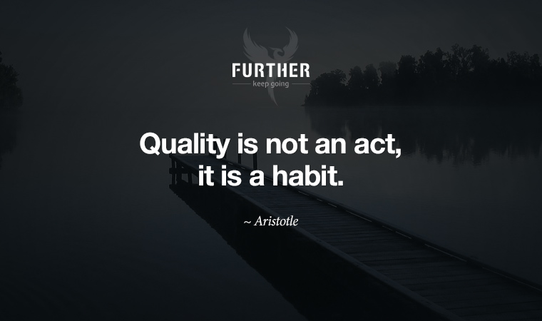 Quality is not an act, it is a habit. ~ Aristotle