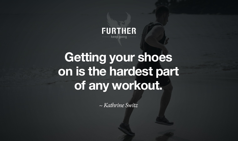 Getting your shoes on is the hardest part of any workout. ~ Kathrine Switz