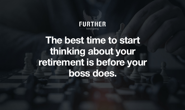 The best time to start thinking about your retirement is before your boss does.