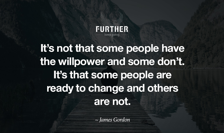 It's not that some people have the willpower and some don't. It's that some people are ready to change and others are not. ~ James Gordon