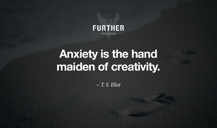 Anxiety is the hand maiden of creativity. ~ T. S. Eliot