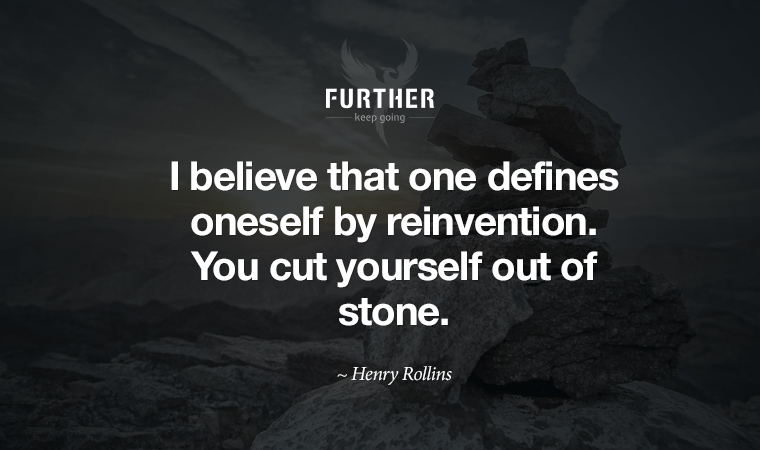 I believe that one defines oneself by reinvention. You cut yourself out of stone. ~ Henry Rollins