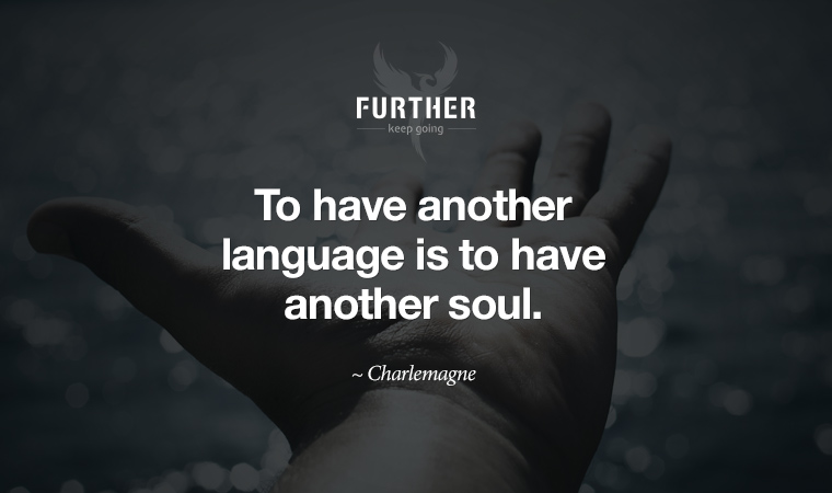 To have another language is to have another soul. ~ Charlemagne
