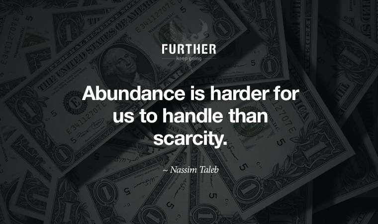 Abundance is harder for us to handle than scarcity. ~ Nassim Taleb