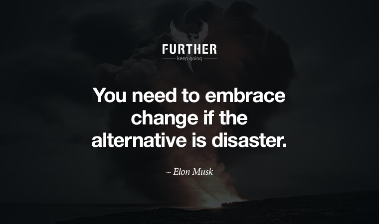 You need to embrace change if the alternative is disaster. ~ Elon Musk