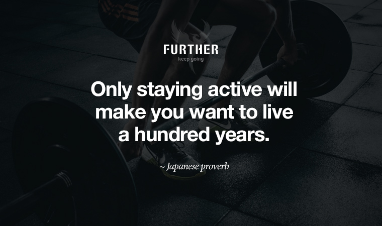 Only staying active will make you want to live a hundred years ~ Japanese proverb