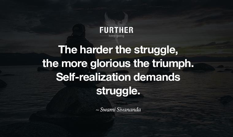 The harder the struggle, the more glorious the triumph. Self-realization demands struggle. ~ Swami Sivananda