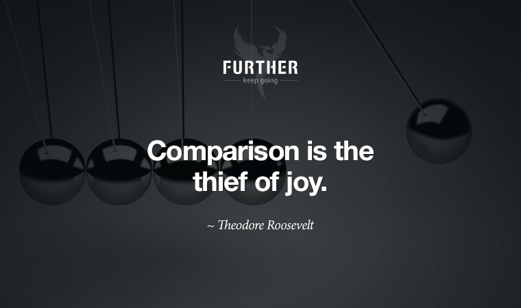 Comparison is the thief of joy. ~ Theodore Roosevelt