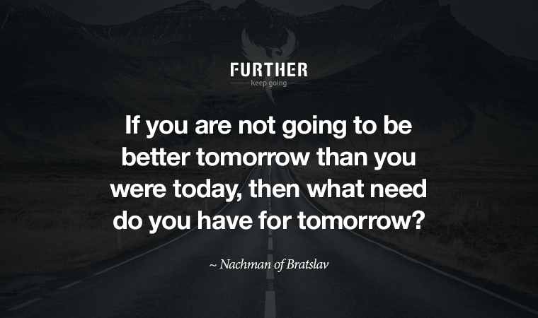 If you are not going to be better tomorrow than you were today, then what need do you have for tomorrow? Nachman of Bratslav