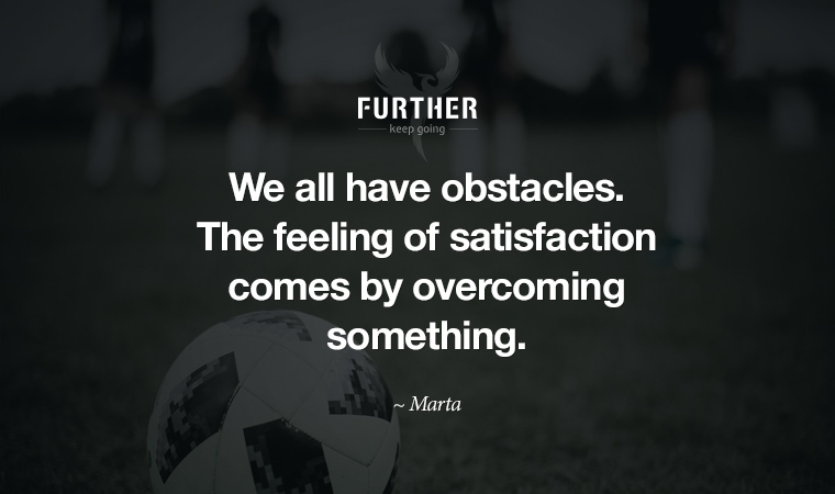 We all have obstacles. The feeling of satisfaction comes by overcoming something. ~ Marta