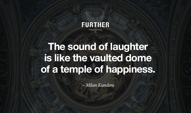 The sound of laughter is like the vaulted dome of a temple of happiness. ~ Milan Kundera