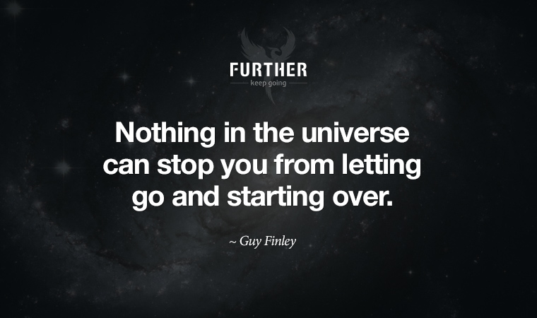 Nothing in the universe can stop you from letting go and starting over. ~ Guy Finley
