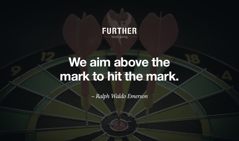 We aim above the mark to hit the mark. ~ Ralph Waldo Emerson