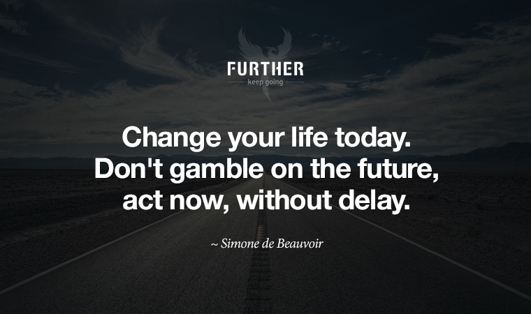 Change your life today. Don't gamble on the future, act now, without delay. ~ Simone de Beauvoir