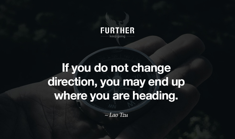 If you do not change direction, you may end up where you are heading. ~ Lao Tzu