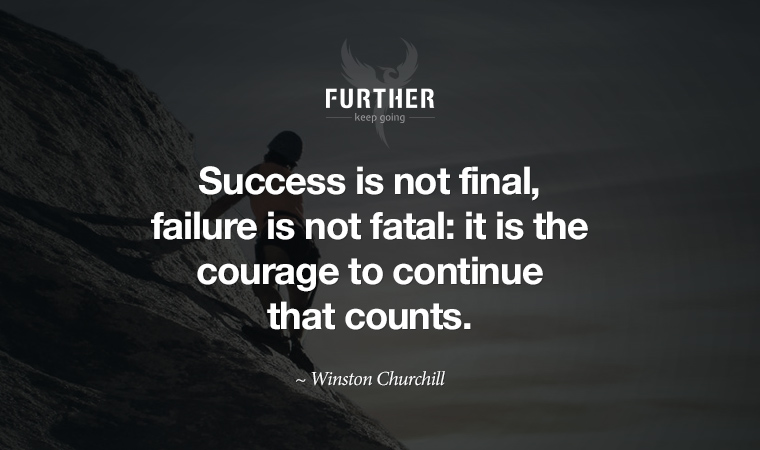 Success is not final, failure is not fatal: it is the courage to continue that counts. ~ Winston Churchill