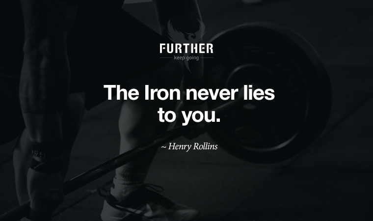The Iron never lies to you. ~ Henry Rollins