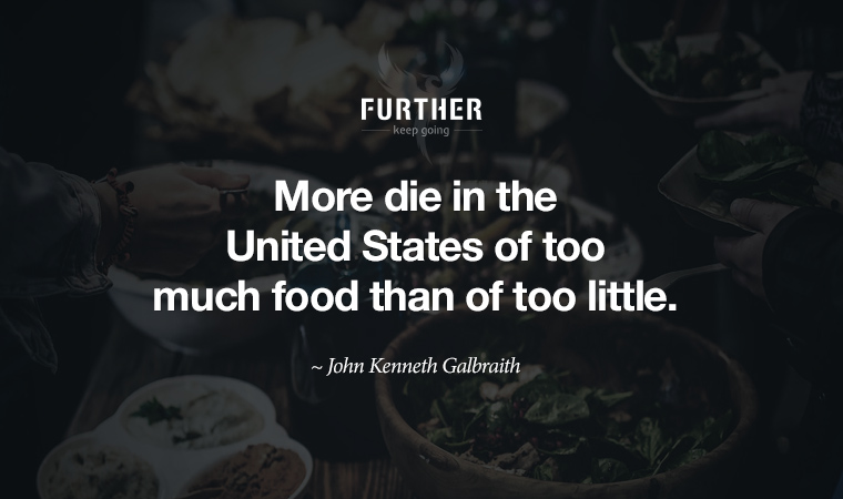 More die in the United States of too much food than of too little. ~ John Kenneth Galbraith