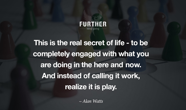 This is the real secret of life -- to be completely engaged with what you are doing in the here and now. And instead of calling it work, realize it is play.  ~ Alan Watts