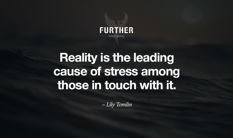 Reality is the leading cause of stress among those in touch with it. ~ Lily Tomlin