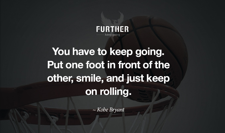 You have to keep going. Put one foot in front of the other, smile, and just keep on rolling. ~ Kobe Bryant