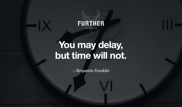 You may delay, but time will not. ~ Benjamin Franklin