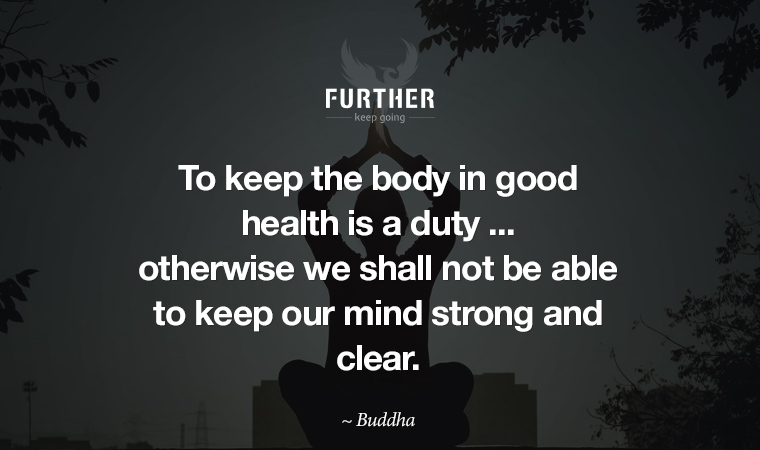 To keep the body in good health is a duty ... otherwise we shall not be able to keep our mind strong and clear. ~ Buddha