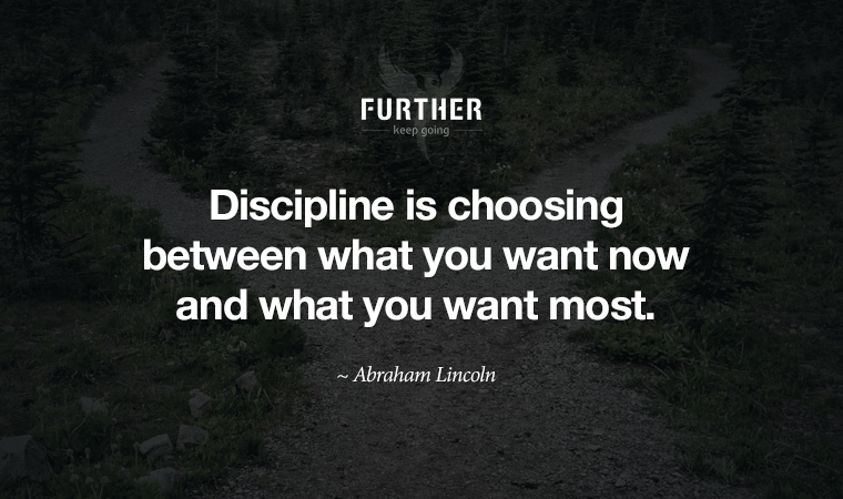 Discipline is choosing between what you want now and what you want most. ~ Abraham Lincoln