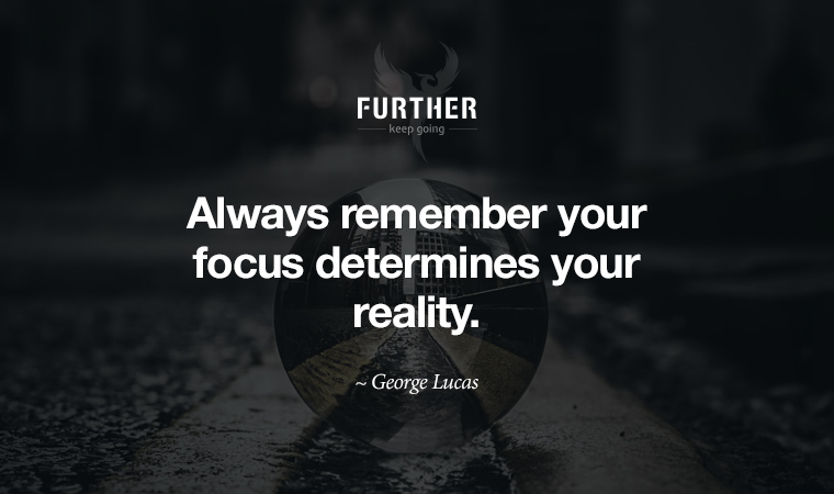 Always remember your focus determines your reality. ~ George Lucas