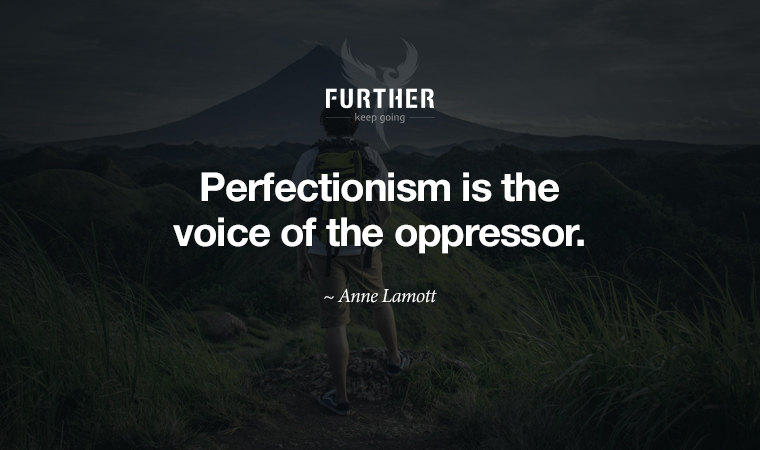 Perfectionism is the voice of the oppressor. ~ Anne Lamott