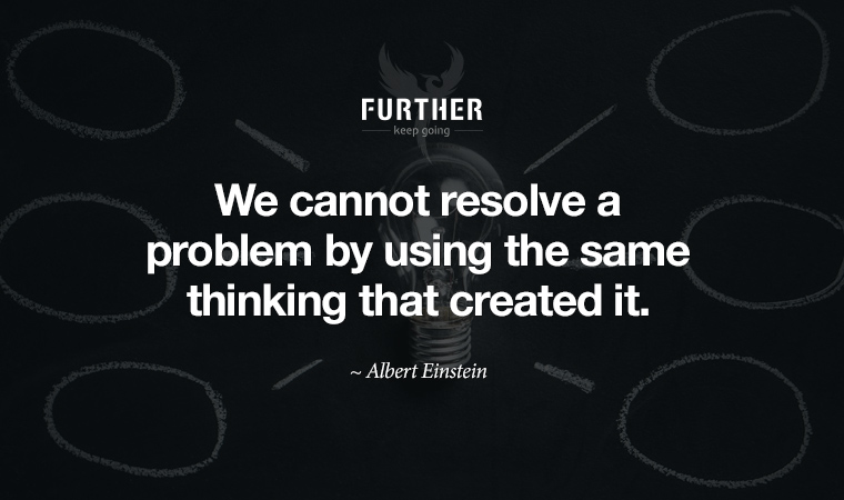 We cannot resolve a problem by using the same thinking that created it. ~ Albert Einstein