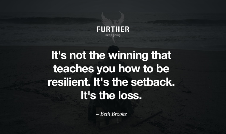 It's not the winning that teaches you how to be resilient. It's the setback. It's the loss. ~ Beth Brooke