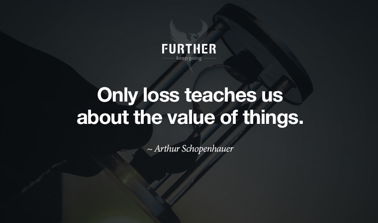 Only loss teaches us about the value of things. ~ Arthur Schopenhauer