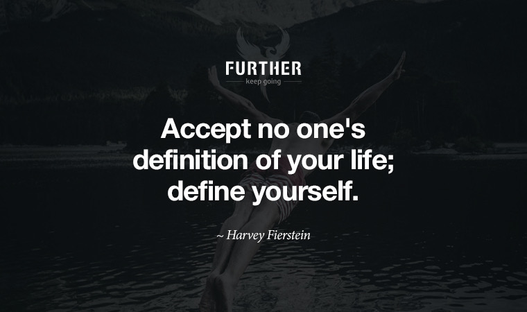 Accept no one's definition of your life; define yourself. ~ Harvey Fierstein