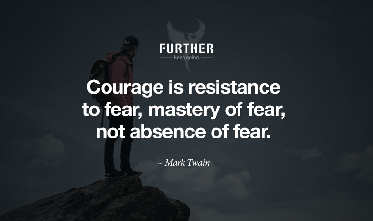 Courage is resistance to fear, mastery of fear, not absence of fear. ~ Mark Twain