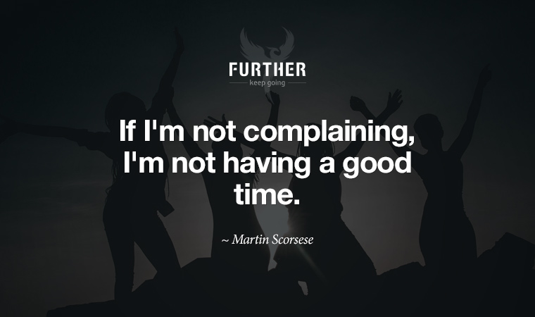 If I'm not complaining, I'm not having a good time. ~ Martin Scorsese