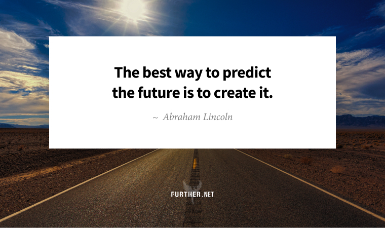 The best way to predict the future is to create it. ~ Abraham Lincoln