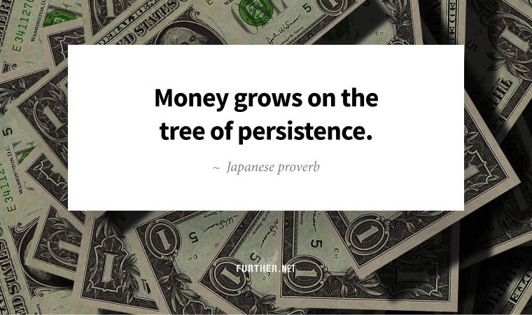 Money grows on the tree of persistence. ~ Japanese proverb