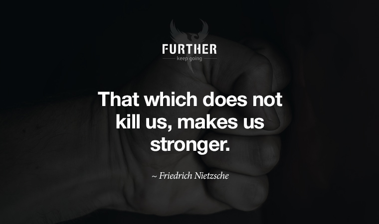 That which does not kill us, makes us stronger. ~ Friedrich Nietzsche