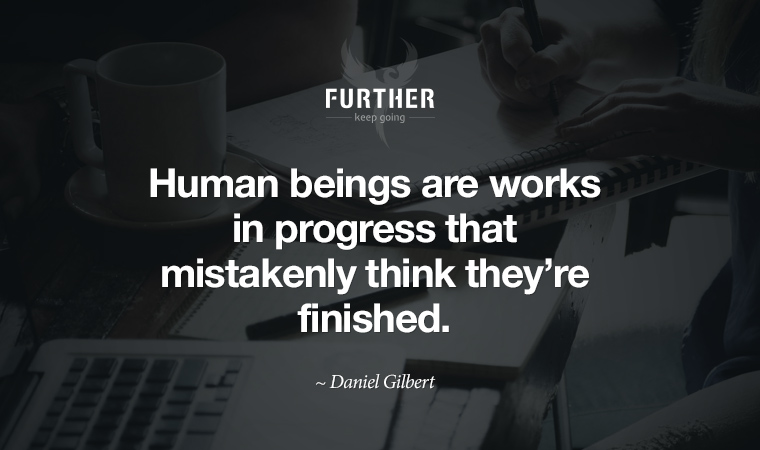 Human beings are works in progress that mistakenly think they're finished. ~ Daniel Gilbert