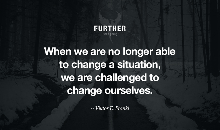 When we are no longer able to change a situation, we are challenged to change ourselves. ~ Viktor E. Frankl