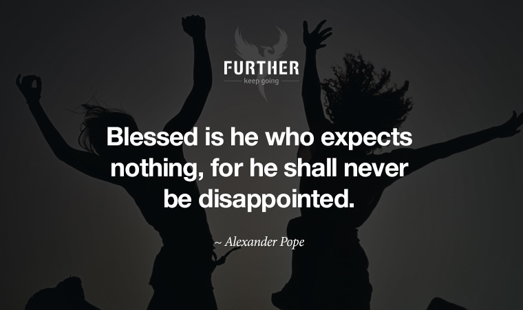Blessed is he who expects nothing, for he shall never be disappointed. ~ Alexander Pope